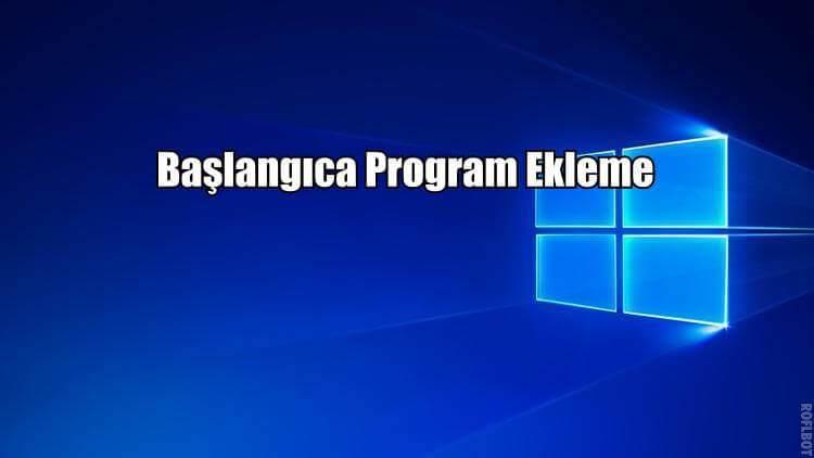 Windows 10'da Başlangıca Program Ekleme
